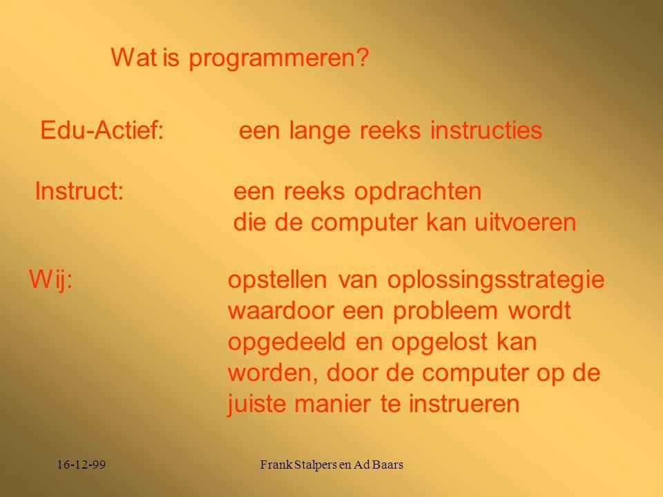 16-12-99Frank Stalpers en Ad Baars Wat is programmeren? Edu-Actief: een lange reeks instructies Instruct: een reeks opdrachten die de computer kan uit