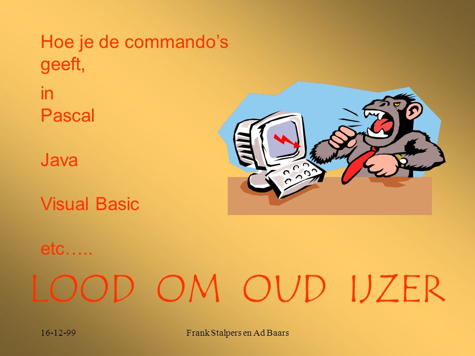 16-12-99Frank Stalpers en Ad Baars Hoe je de commando's geeft, LOOD OM OUD IJZER in Pascal Java Visual Basic etc…..