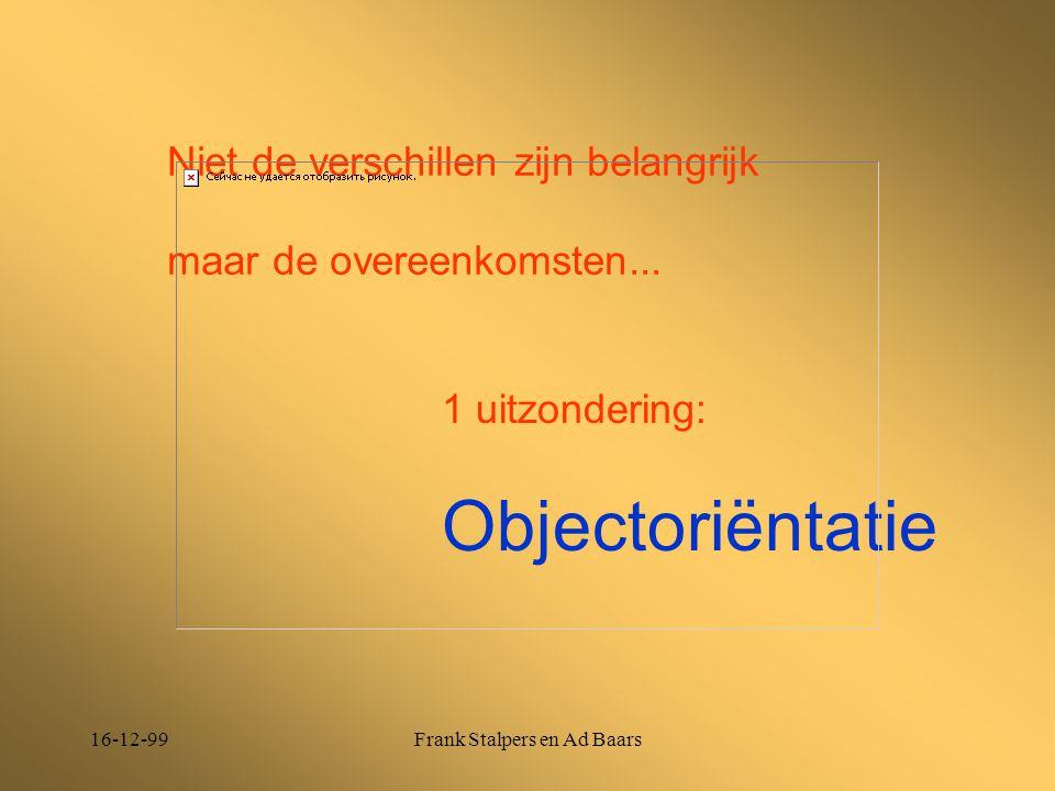 16-12-99Frank Stalpers en Ad Baars Niet de verschillen zijn belangrijk maar de overeenkomsten... 1 uitzondering: Objectoriëntatie