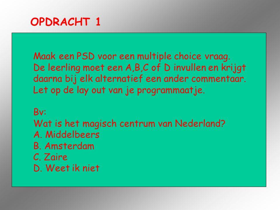 OPDRACHT 1 Maak een PSD voor een multiple choice vraag. De leerling moet een A,B,C of D invullen en krijgt daarna bij elk alternatief een ander commen