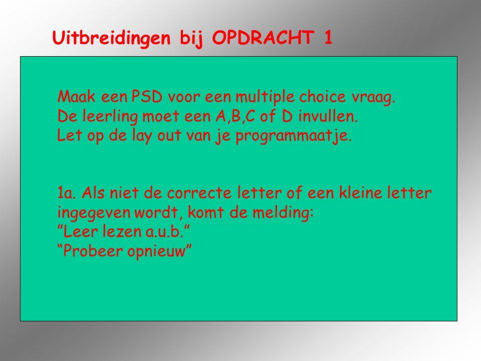 Uitbreidingen bij OPDRACHT 1 Maak een PSD voor een multiple choice vraag. De leerling moet een A,B,C of D invullen. Let op de lay out van je programma