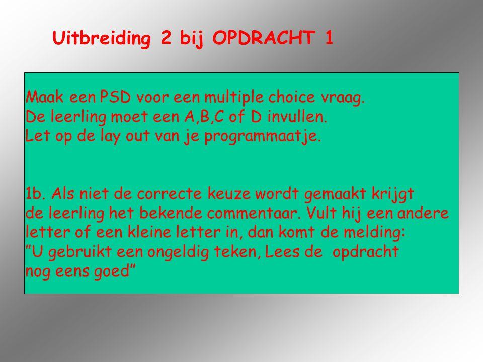 Uitbreiding 2 bij OPDRACHT 1 Maak een PSD voor een multiple choice vraag. De leerling moet een A,B,C of D invullen. Let op de lay out van je programma