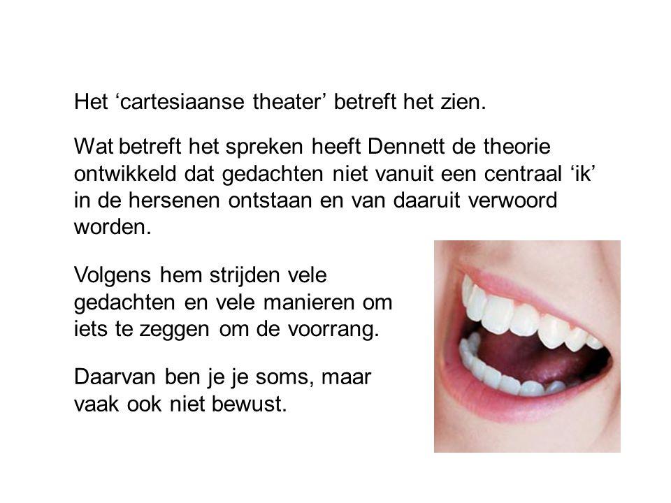 Het 'cartesiaanse theater' betreft het zien. Wat betreft het spreken heeft Dennett de theorie ontwikkeld dat gedachten niet vanuit een centraal 'ik' i