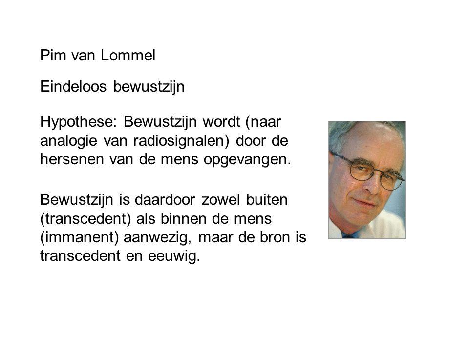 Pim van Lommel Eindeloos bewustzijn Hypothese: Bewustzijn wordt (naar analogie van radiosignalen) door de hersenen van de mens opgevangen. Bewustzijn