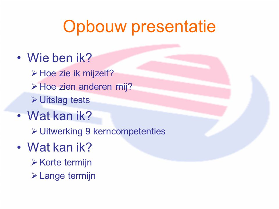 Opbouw presentatie Wie ben ik?  Hoe zie ik mijzelf?  Hoe zien anderen mij?  Uitslag tests Wat kan ik?  Uitwerking 9 kerncompetenties Wat kan ik? 