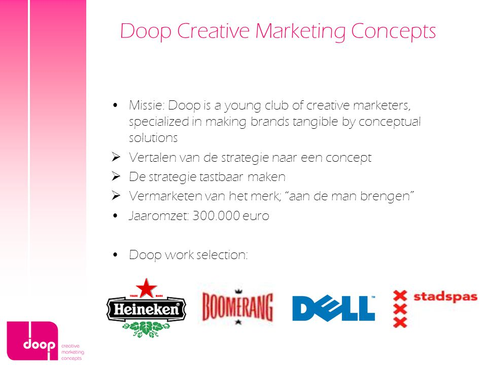 Doop Creative Marketing Concepts Missie: Doop is a young club of creative marketers, specialized in making brands tangible by conceptual solutions  Vertalen van de strategie naar een concept  De strategie tastbaar maken  Vermarketen van het merk; aan de man brengen Jaaromzet: 300.000 euro Doop work selection: