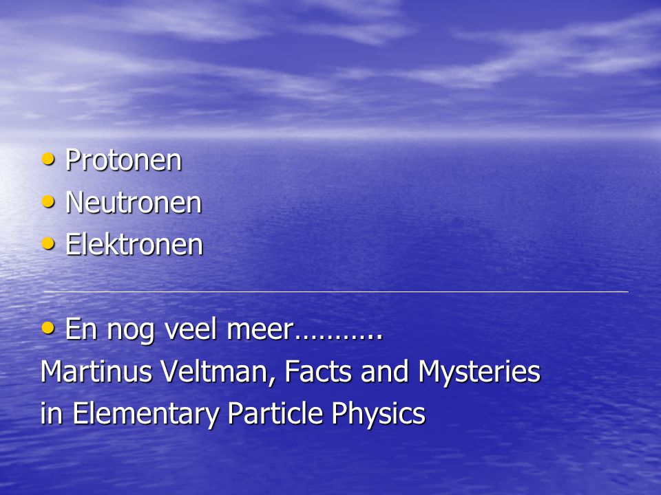 Protonen Protonen Neutronen Neutronen Elektronen Elektronen En nog veel meer……….. En nog veel meer……….. Martinus Veltman, Facts and Mysteries in Eleme