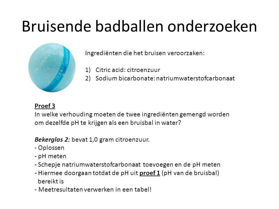 Bruisende badballen onderzoeken Ingrediënten die het bruisen veroorzaken: 1)Citric acid: citroenzuur 2) Sodium bicarbonate: natriumwaterstofcarbonaat Proef 3 Voorbeeld tabel CitroenzuurSchepjes Natriumwaterstof- carbonaat Gemeten pH 1,0 g01 11 22