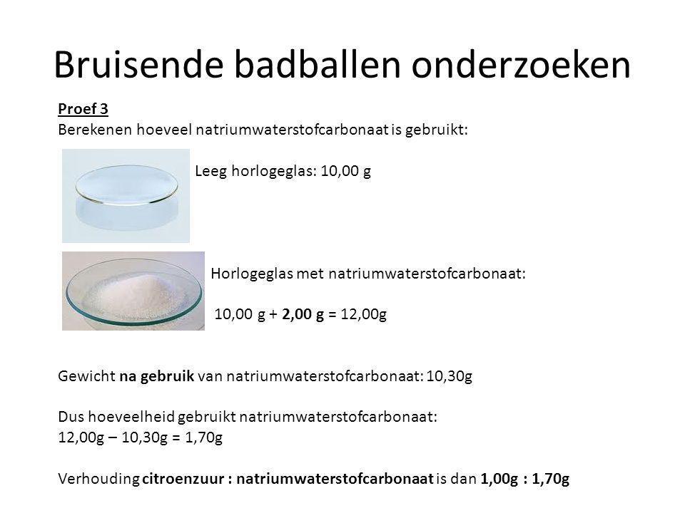 Bruisende badballen onderzoeken Proef 3 Berekenen hoeveel natriumwaterstofcarbonaat is gebruikt: Leeg horlogeglas: 10,00 g Horlogeglas met natriumwate