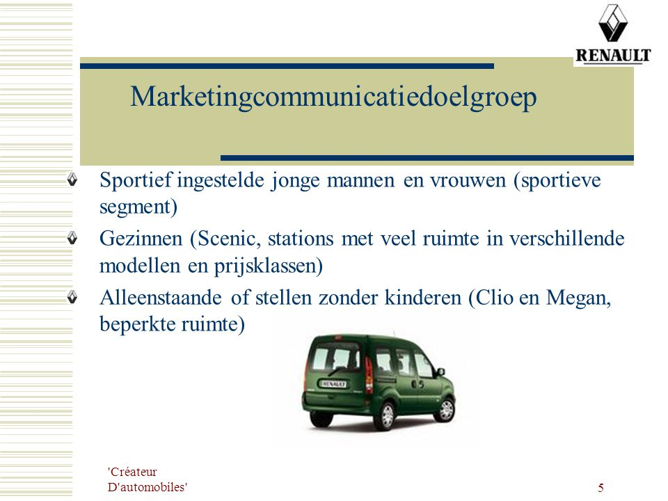 Créateur D automobiles 6 Marketingcommunicatiedoelstellingen Eind 2006 15% van de totale doelgroep overhalen om een testrit te maken Eind 2006 associeert 50 % van de totale doelgroep Renault met innovatief) Eind 2006 associeert 60 % van het segment 'sportiviteit' Renault met sportieve wagens.
