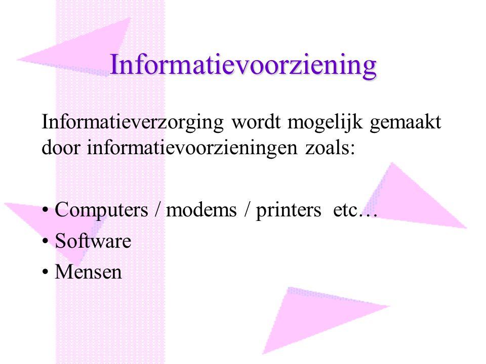 Informatievoorziening Informatieverzorging wordt mogelijk gemaakt door informatievoorzieningen zoals: Computers / modems / printers etc… Software Mens