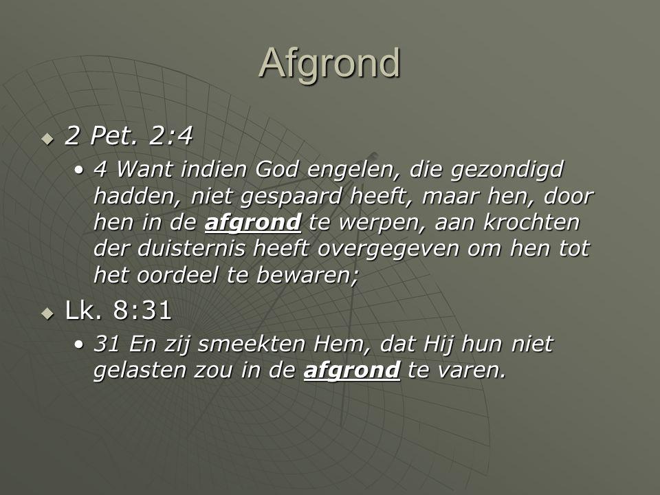 Afgrond  2 Pet. 2:4 4 Want indien God engelen, die gezondigd hadden, niet gespaard heeft, maar hen, door hen in de afgrond te werpen, aan krochten de