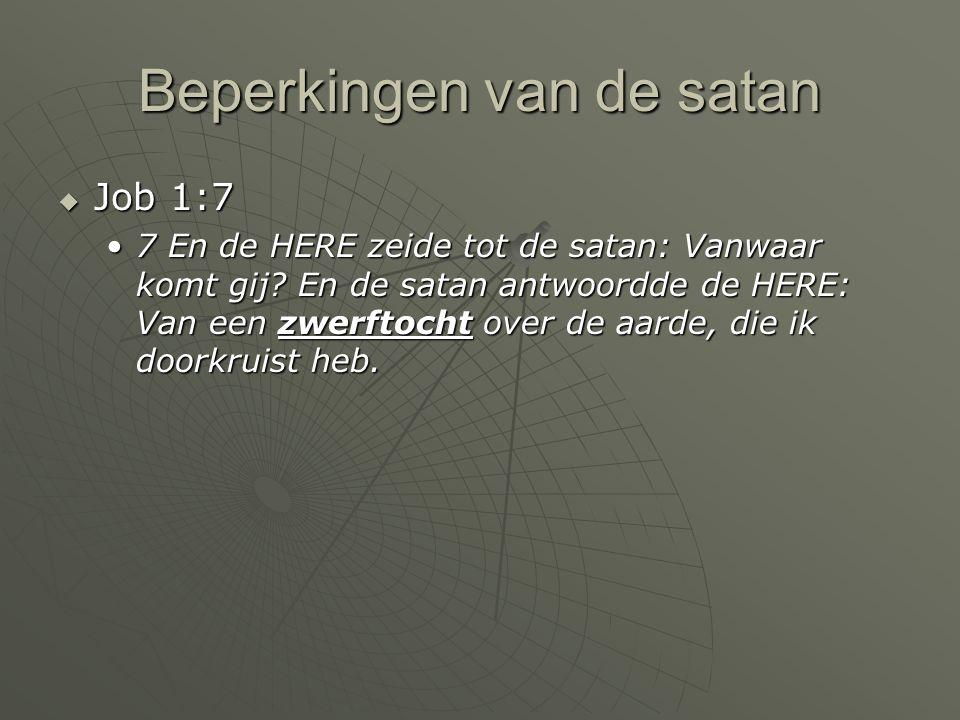 Beperkingen van de satan  Job 1:7 7 En de HERE zeide tot de satan: Vanwaar komt gij? En de satan antwoordde de HERE: Van een zwerftocht over de aarde