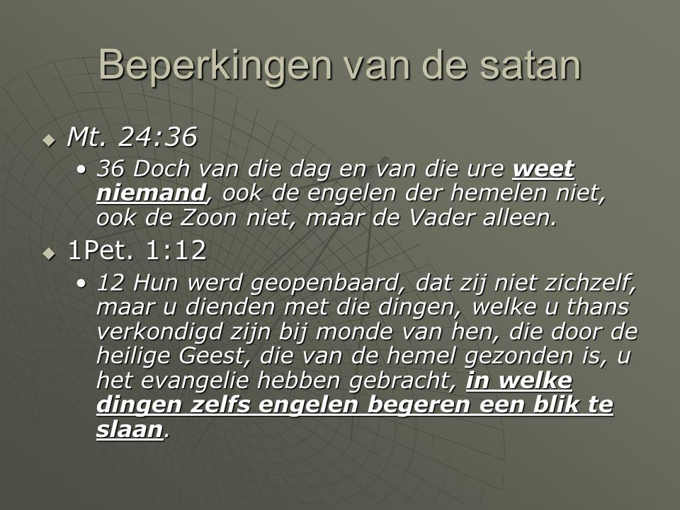 Beperkingen van de satan  Mt. 24:36 36 Doch van die dag en van die ure weet niemand, ook de engelen der hemelen niet, ook de Zoon niet, maar de Vader