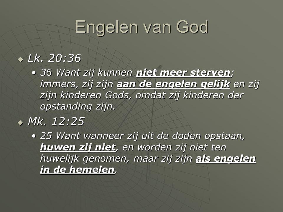 Engelen van God  Lk. 20:36 36 Want zij kunnen niet meer sterven; immers, zij zijn aan de engelen gelijk en zij zijn kinderen Gods, omdat zij kinderen