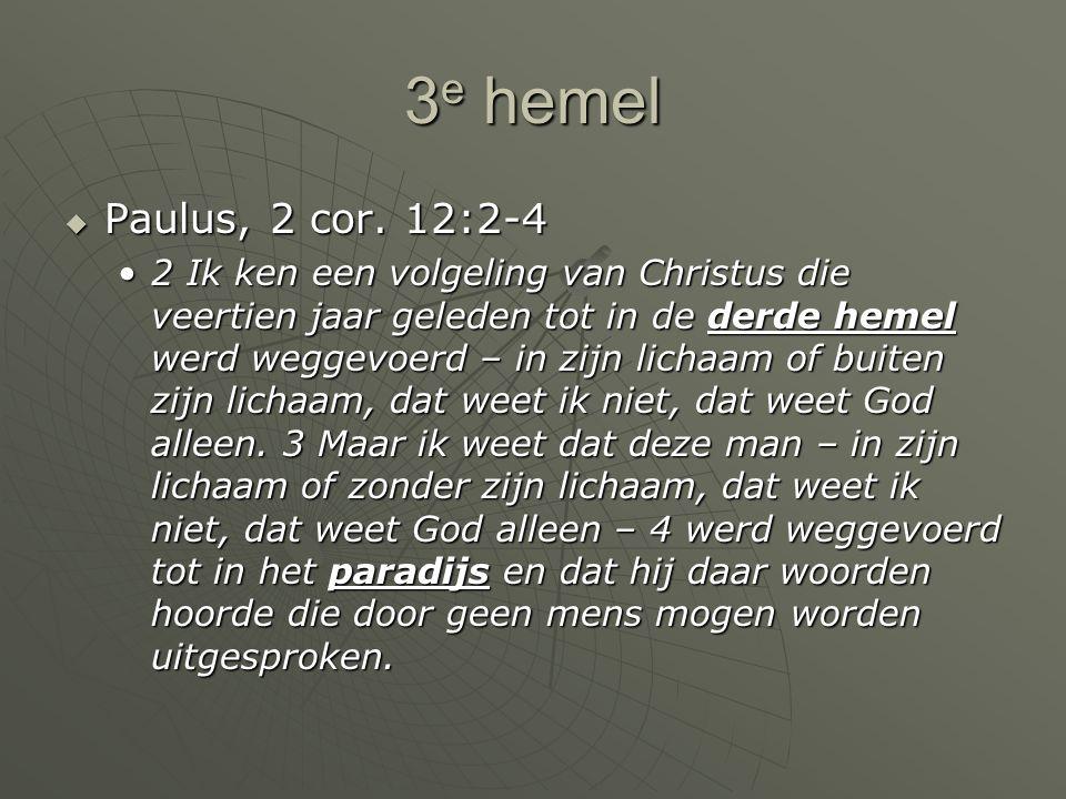 3 e hemel  Paulus, 2 cor. 12:2-4 2 Ik ken een volgeling van Christus die veertien jaar geleden tot in de derde hemel werd weggevoerd – in zijn lichaa