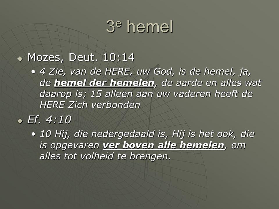 3 e hemel  Mozes, Deut. 10:14 4 Zie, van de HERE, uw God, is de hemel, ja, de hemel der hemelen, de aarde en alles wat daarop is; 15 alleen aan uw va