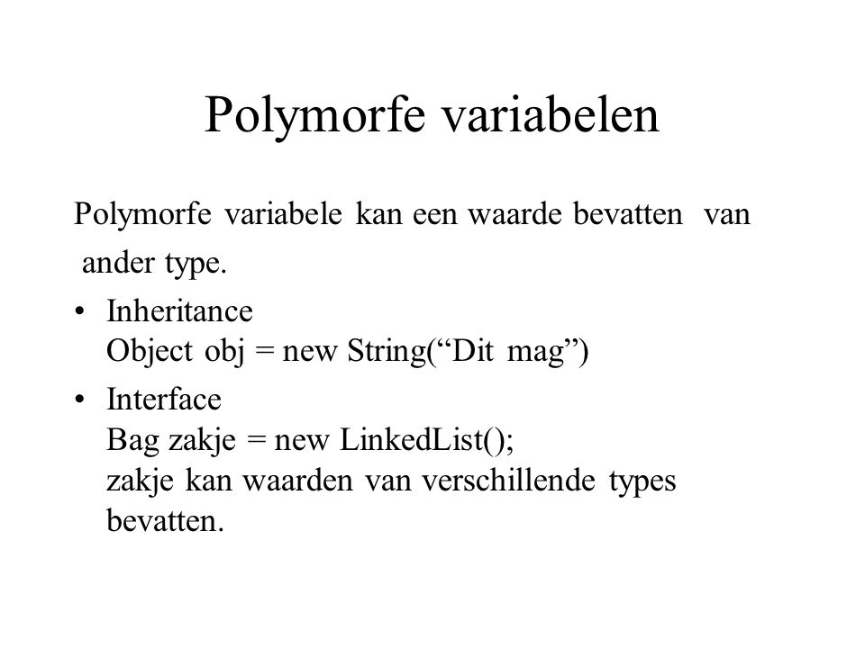 "Polymorfe variabelen Polymorfe variabele kan een waarde bevatten van ander type. Inheritance Object obj = new String(""Dit mag"") Interface Bag zakje ="