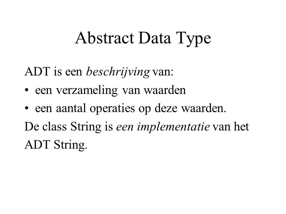 Abstract Data Type ADT is een beschrijving van: een verzameling van waarden een aantal operaties op deze waarden. De class String is een implementatie