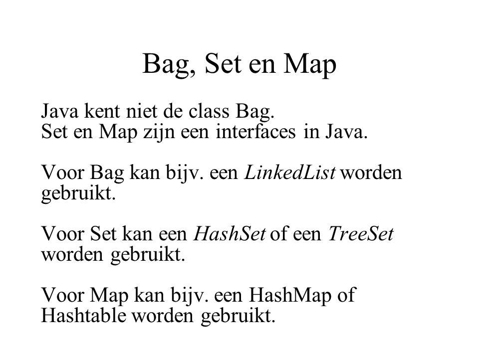 Bag, Set en Map Java kent niet de class Bag. Set en Map zijn een interfaces in Java. Voor Bag kan bijv. een LinkedList worden gebruikt. Voor Set kan e
