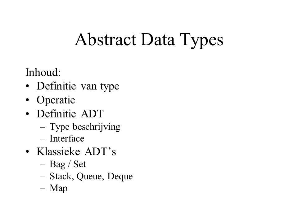 Abstract Data Types Inhoud: Definitie van type Operatie Definitie ADT –Type beschrijving –Interface Klassieke ADT's –Bag / Set –Stack, Queue, Deque –M