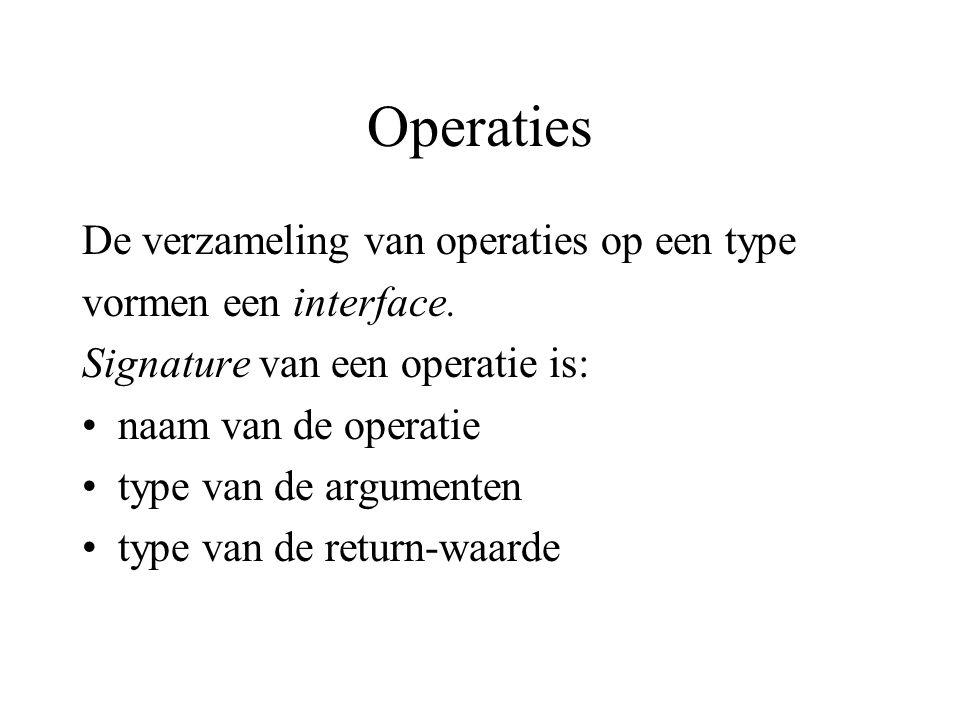 Operaties De verzameling van operaties op een type vormen een interface. Signature van een operatie is: naam van de operatie type van de argumenten ty