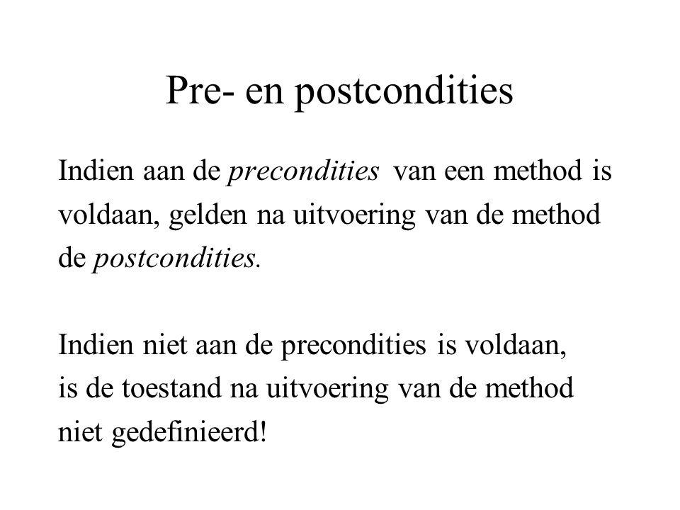 Pre- en postcondities Indien aan de precondities van een method is voldaan, gelden na uitvoering van de method de postcondities. Indien niet aan de pr
