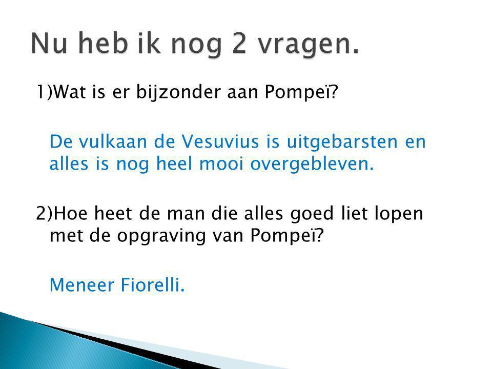 1)Wat is er bijzonder aan Pompeï? De vulkaan de Vesuvius is uitgebarsten en alles is nog heel mooi overgebleven. 2)Hoe heet de man die alles goed liet