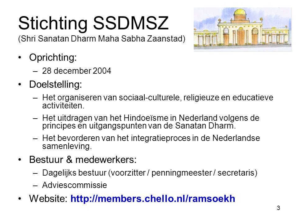 3 Stichting SSDMSZ (Shri Sanatan Dharm Maha Sabha Zaanstad) Oprichting: –28 december 2004 Doelstelling: –Het organiseren van sociaal-culturele, religi