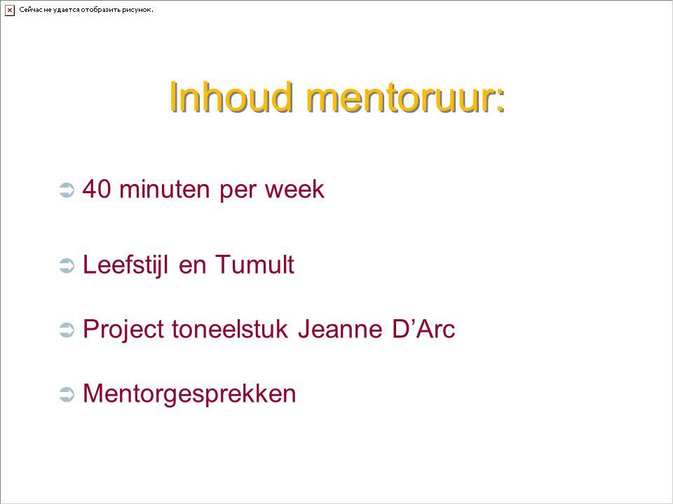Inhoud mentoruur:  40 minuten per week  Leefstijl en Tumult  Project toneelstuk Jeanne D'Arc  Mentorgesprekken