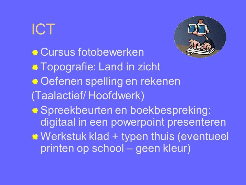 ICT  Cursus fotobewerken  Topografie: Land in zicht  Oefenen spelling en rekenen (Taalactief/ Hoofdwerk)  Spreekbeurten en boekbespreking: digitaal in een powerpoint presenteren  Werkstuk klad + typen thuis (eventueel printen op school – geen kleur)