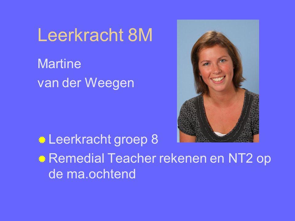 Leerkracht 8M Martine van der Weegen  Leerkracht groep 8  Remedial Teacher rekenen en NT2 op de ma.ochtend