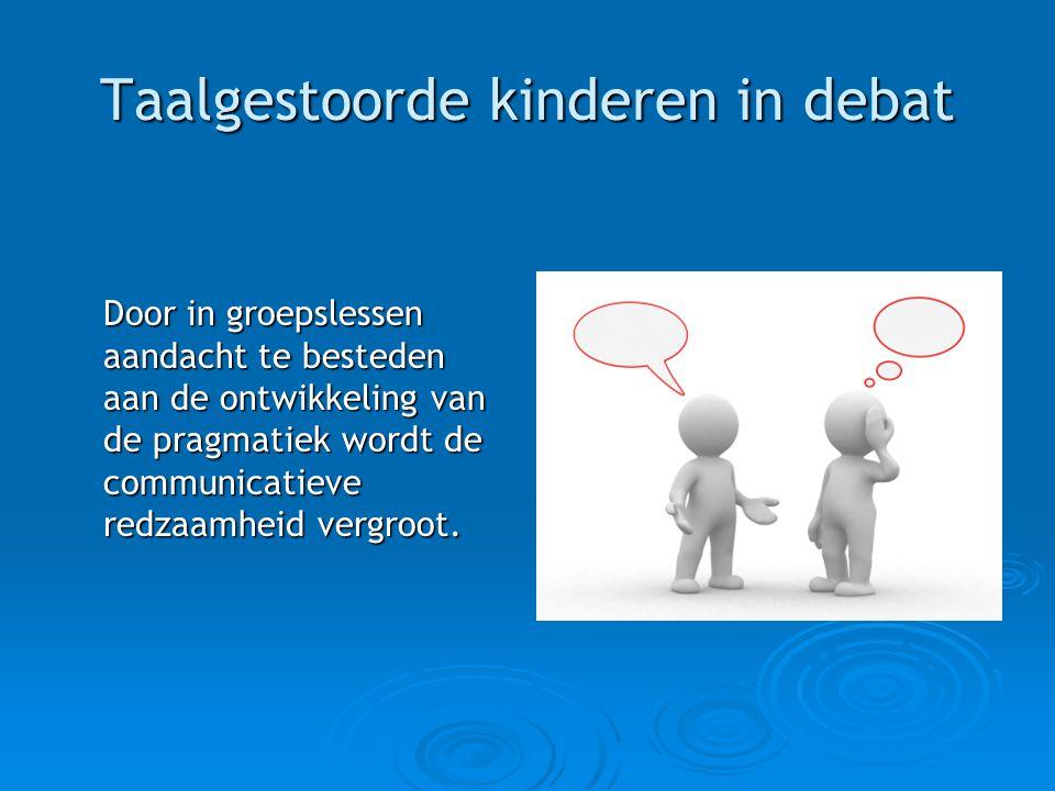 Taalgestoorde kinderen in debat Door in groepslessen aandacht te besteden aan de ontwikkeling van de pragmatiek wordt de communicatieve redzaamheid ve