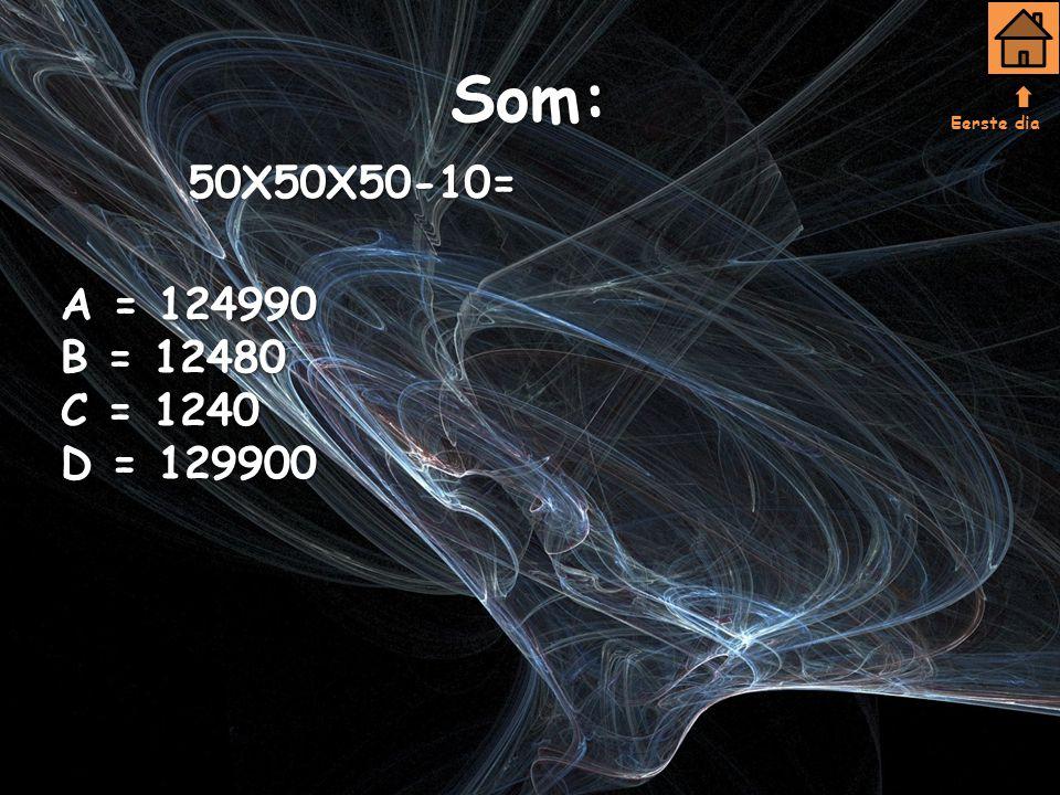 Eerste dia Som: 50X50X50-10= A = 124990 B = 12480 C = 1240 D = 129900