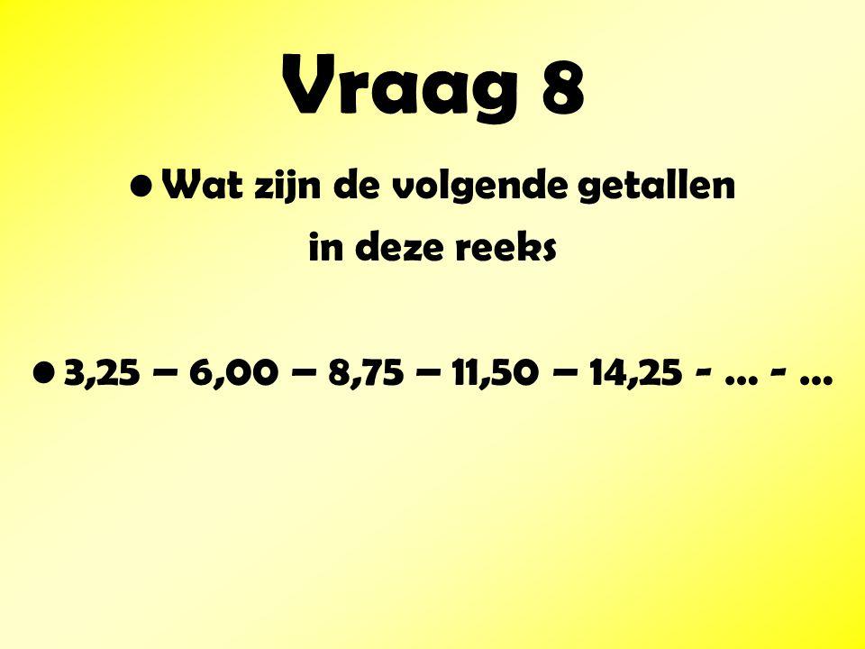 Vraag 8 Wat zijn de volgende getallen in deze reeks 3,25 – 6,00 – 8,75 – 11,50 – 14,25 - … - …