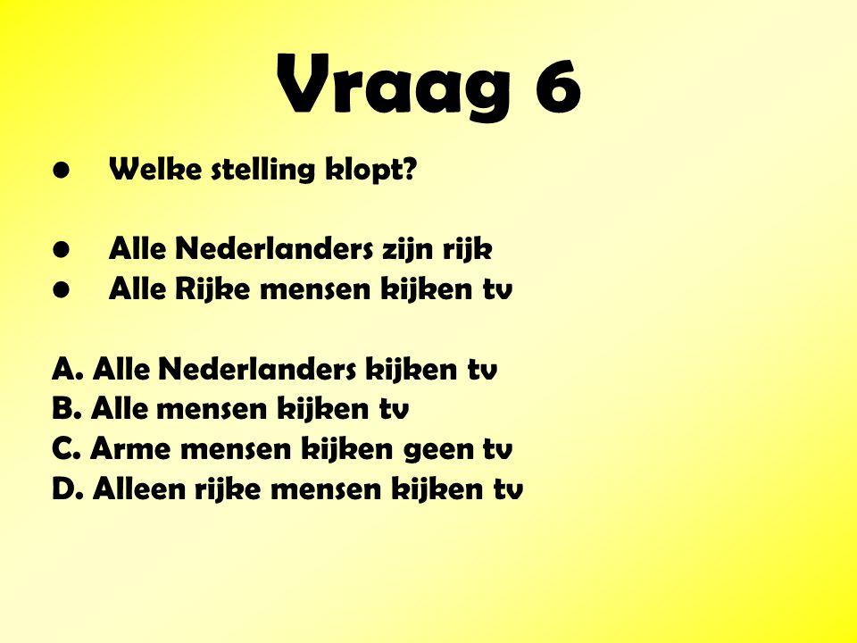 Vraag 6 Welke stelling klopt.Alle Nederlanders zijn rijk Alle Rijke mensen kijken tv A.