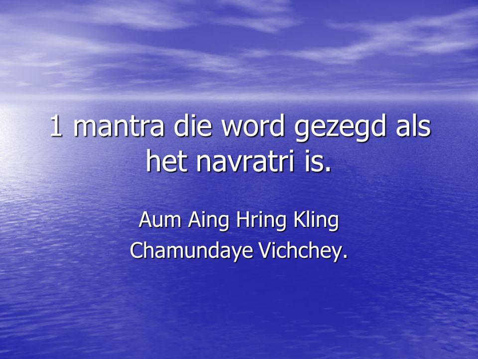 1 mantra die word gezegd als het navratri is. Aum Aing Hring Kling Chamundaye Vichchey.