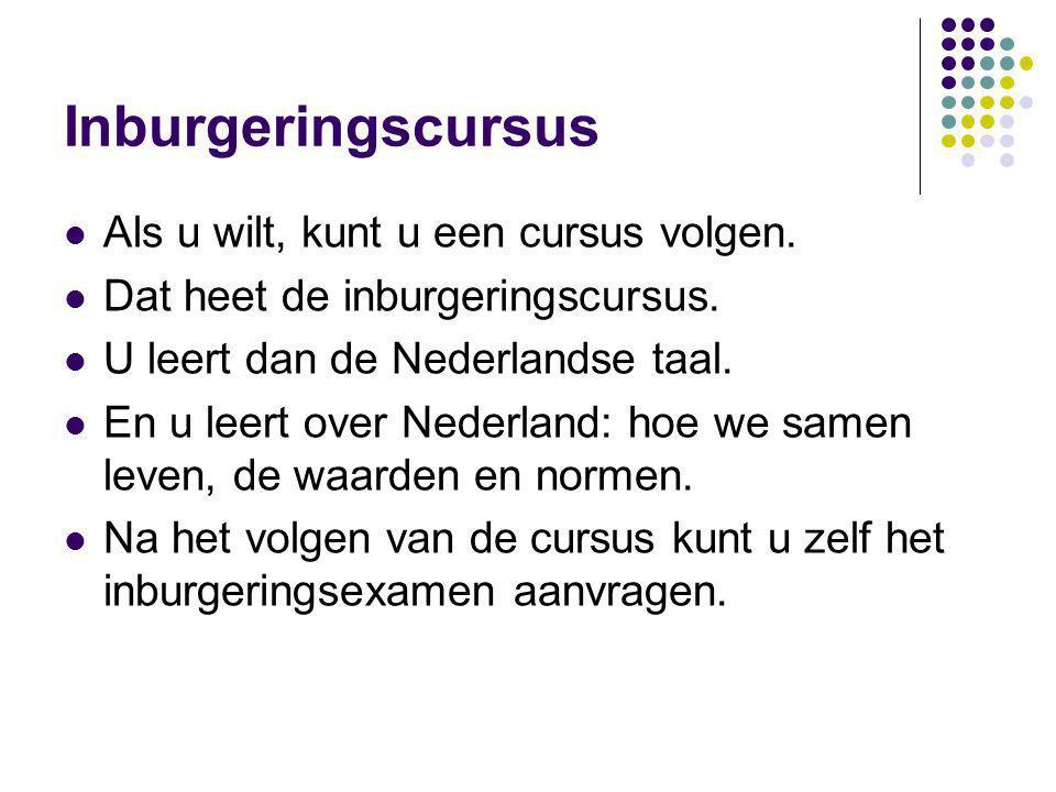 Inburgeringscursus Als u wilt, kunt u een cursus volgen. Dat heet de inburgeringscursus. U leert dan de Nederlandse taal. En u leert over Nederland: h