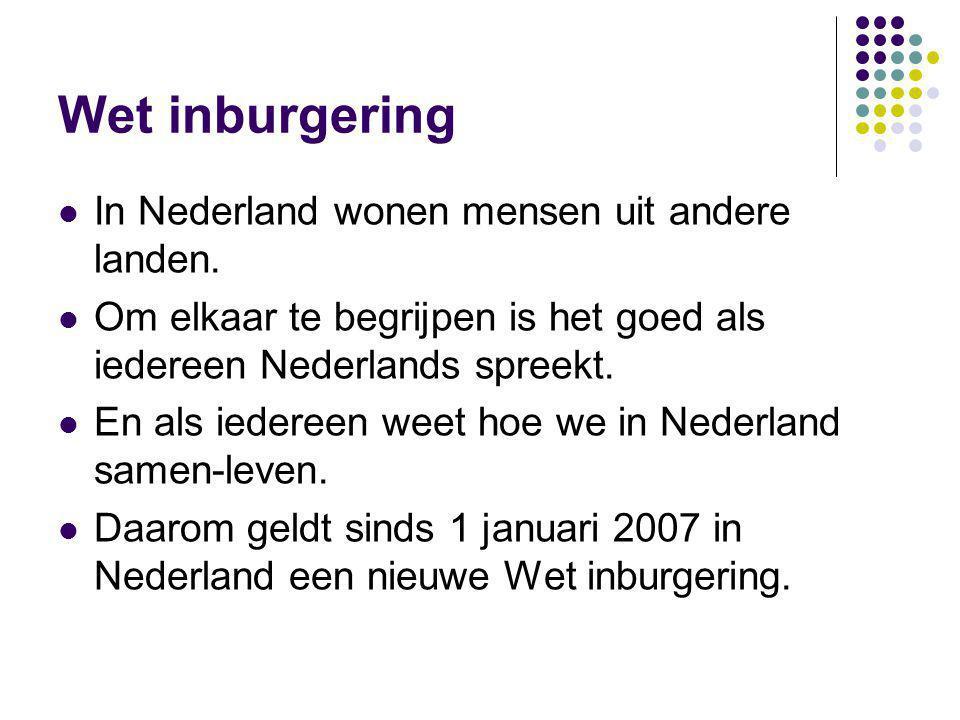 Wet inburgering In Nederland wonen mensen uit andere landen. Om elkaar te begrijpen is het goed als iedereen Nederlands spreekt. En als iedereen weet