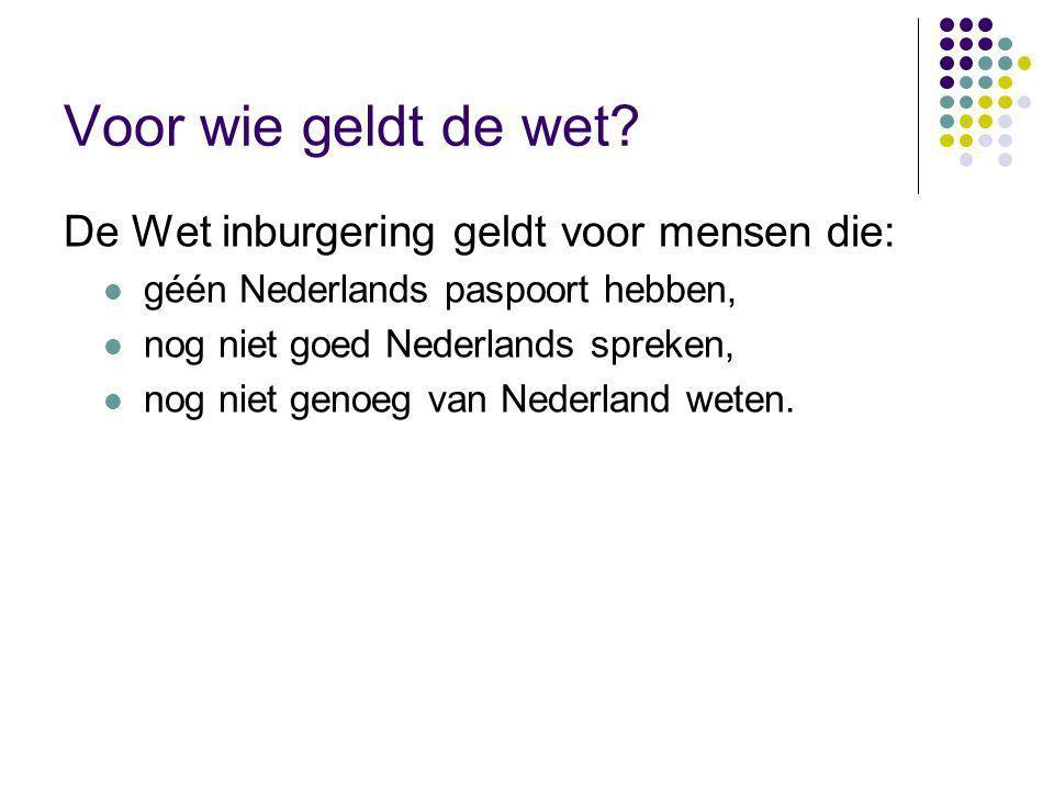 Voor wie geldt de wet? De Wet inburgering geldt voor mensen die: géén Nederlands paspoort hebben, nog niet goed Nederlands spreken, nog niet genoeg va