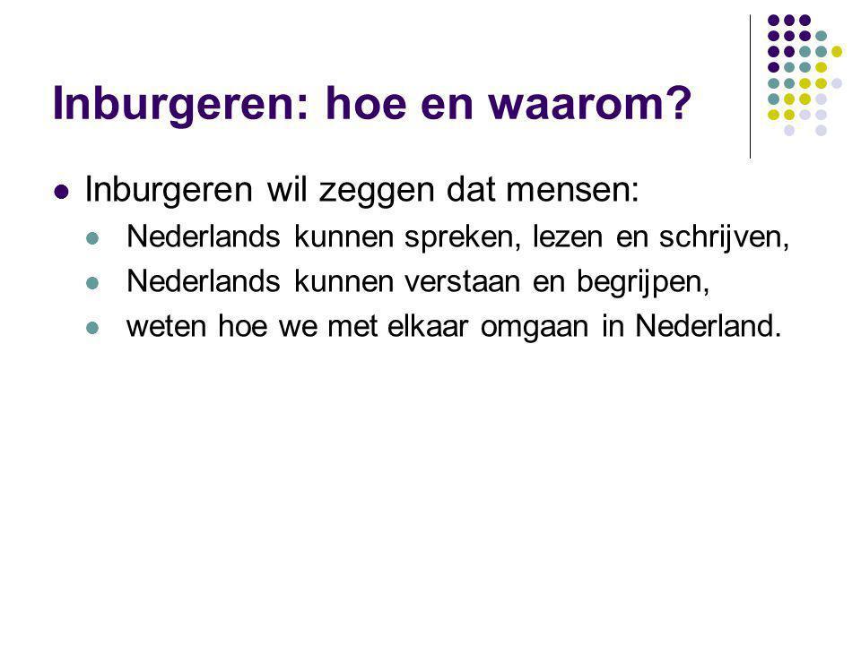Inburgeren: hoe en waarom? Inburgeren wil zeggen dat mensen: Nederlands kunnen spreken, lezen en schrijven, Nederlands kunnen verstaan en begrijpen, w