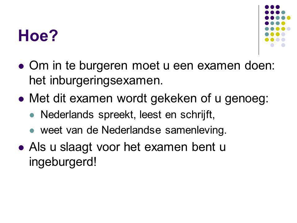 Hoe? Om in te burgeren moet u een examen doen: het inburgeringsexamen. Met dit examen wordt gekeken of u genoeg: Nederlands spreekt, leest en schrijft