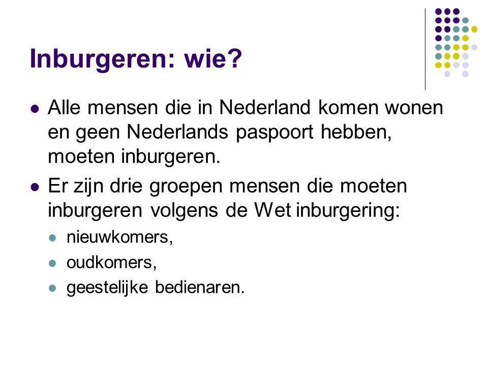 Inburgeren: wie? Alle mensen die in Nederland komen wonen en geen Nederlands paspoort hebben, moeten inburgeren. Er zijn drie groepen mensen die moete