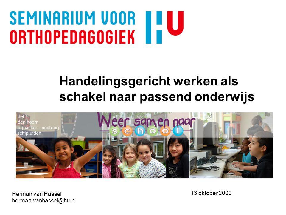 Handelingsgericht werken als schakel naar passend onderwijs Herman van Hassel herman.vanhassel@hu.nl 13 oktober 2009