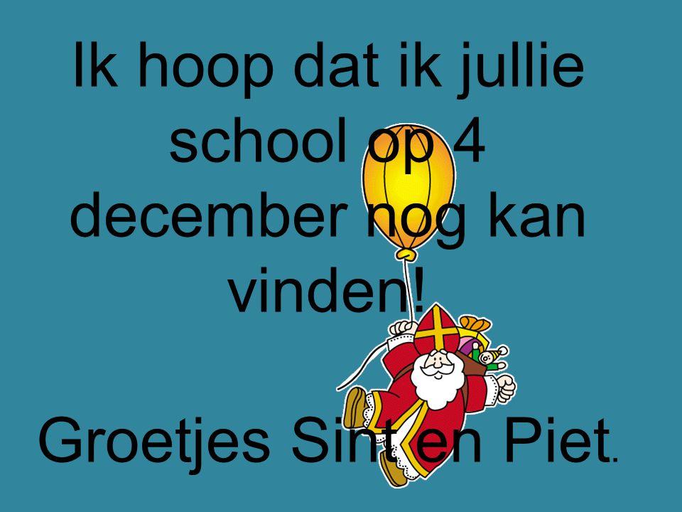 Ik hoop dat ik jullie school op 4 december nog kan vinden! Groetjes Sint en Piet.