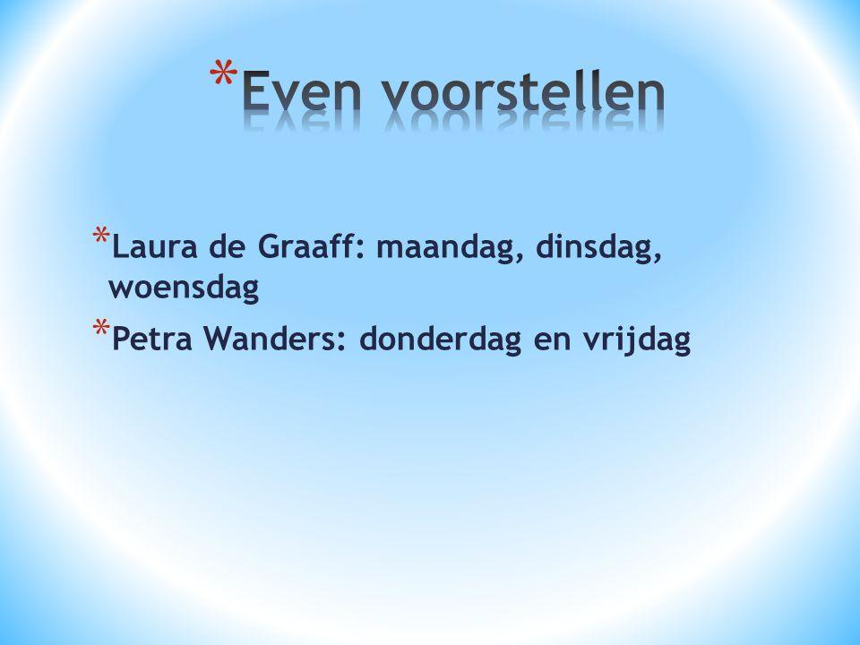 * Laura de Graaff: maandag, dinsdag, woensdag * Petra Wanders: donderdag en vrijdag