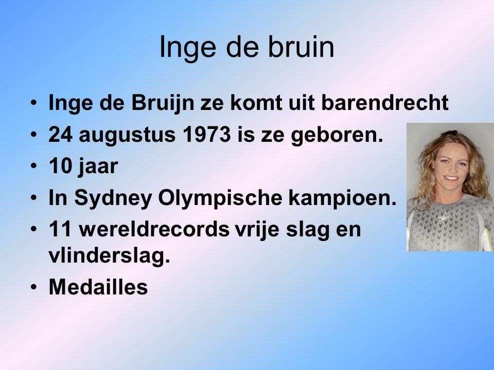Inge de bruin Inge de Bruijn ze komt uit barendrecht 24 augustus 1973 is ze geboren. 10 jaar In Sydney Olympische kampioen. 11 wereldrecords vrije sla