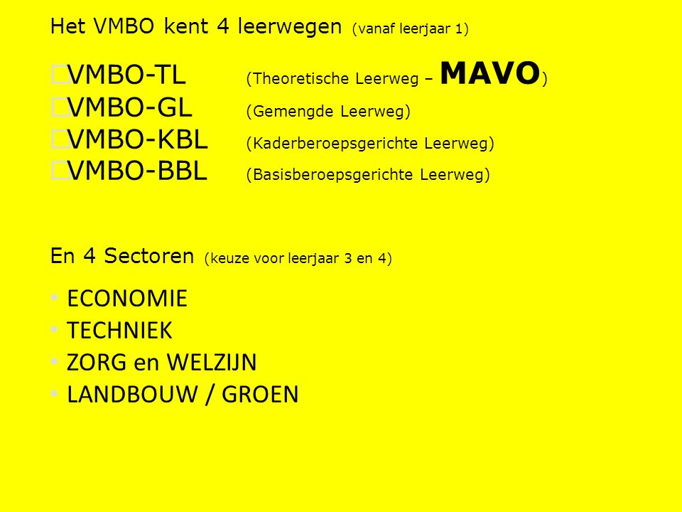 Het VMBO kent 4 leerwegen (vanaf leerjaar 1)  VMBO-TL (Theoretische Leerweg – MAVO )  VMBO-GL (Gemengde Leerweg)  VMBO-KBL (Kaderberoepsgerichte Leerweg)  VMBO-BBL (Basisberoepsgerichte Leerweg) En 4 Sectoren (keuze voor leerjaar 3 en 4) ECONOMIE TECHNIEK ZORG en WELZIJN LANDBOUW / GROEN