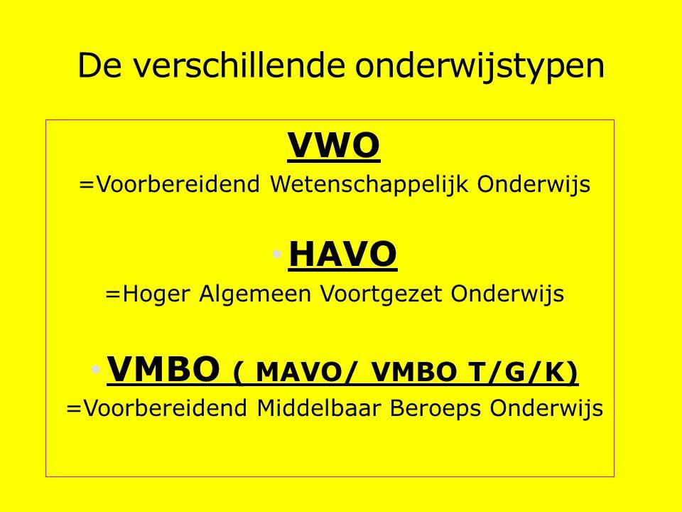 De verschillende onderwijstypen VWO =Voorbereidend Wetenschappelijk Onderwijs HAVO =Hoger Algemeen Voortgezet Onderwijs VMBO ( MAVO/ VMBO T/G/K) =Voorbereidend Middelbaar Beroeps Onderwijs