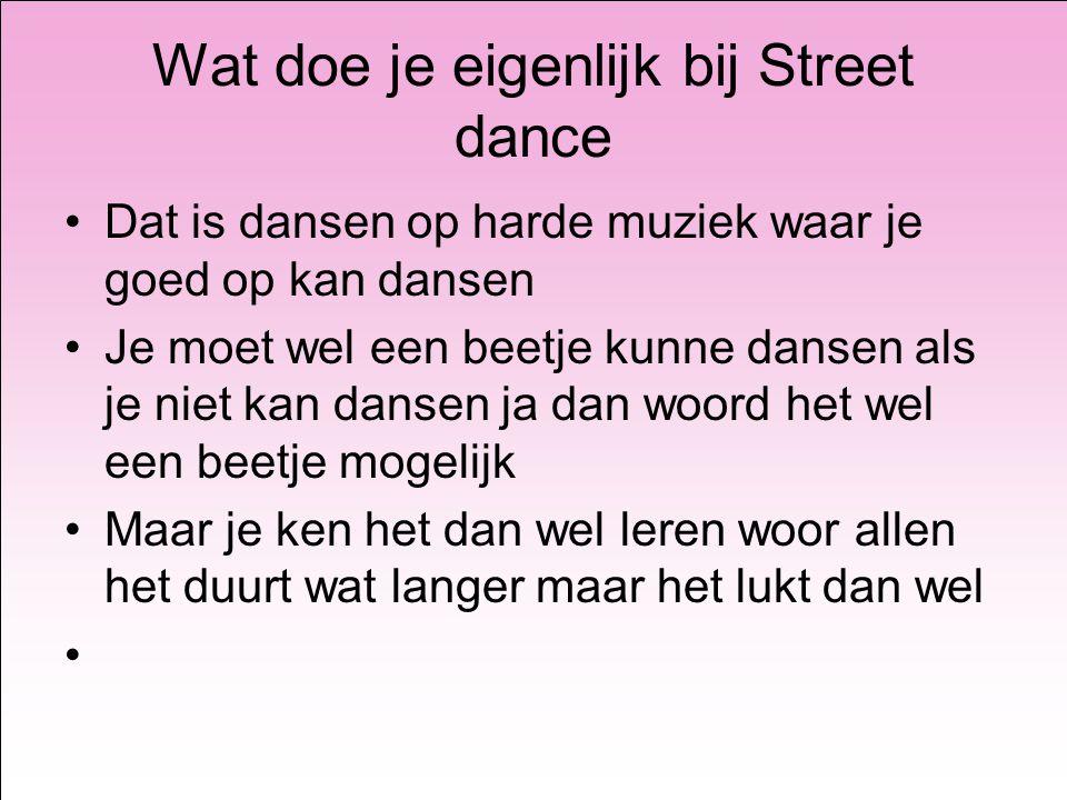 Wat doe je eigenlijk bij Street dance Dat is dansen op harde muziek waar je goed op kan dansen Je moet wel een beetje kunne dansen als je niet kan dansen ja dan woord het wel een beetje mogelijk Maar je ken het dan wel leren woor allen het duurt wat langer maar het lukt dan wel